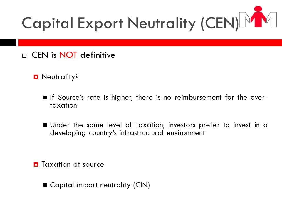 Capital Export Neutrality (CEN) CEN is NOT definitive Neutrality? If Sources rate is higher, there is no reimbursement for the over- taxation Under th
