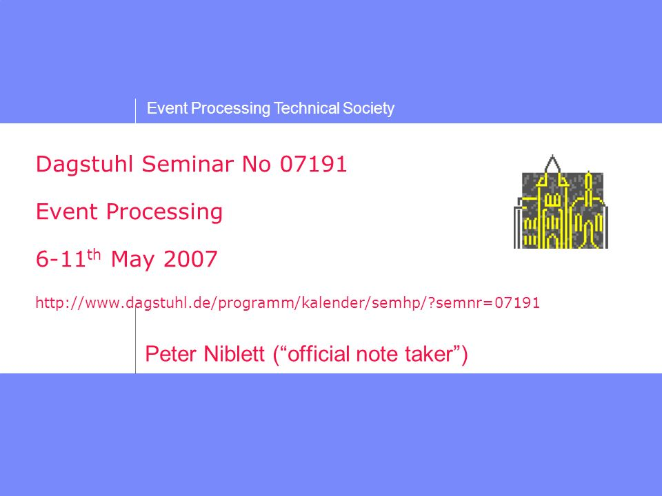 Event Processing Technical Society Dagstuhl Seminar No 07191 Event Processing 6-11 th May 2007 http://www.dagstuhl.de/programm/kalender/semhp/ semnr=07191 Peter Niblett (official note taker)