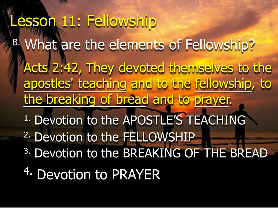 Acts 2:42, They devoted themselves to the apostles' teaching and to the fellowship, to the breaking of bread and to prayer. Lesson 11 : Fellowship B.