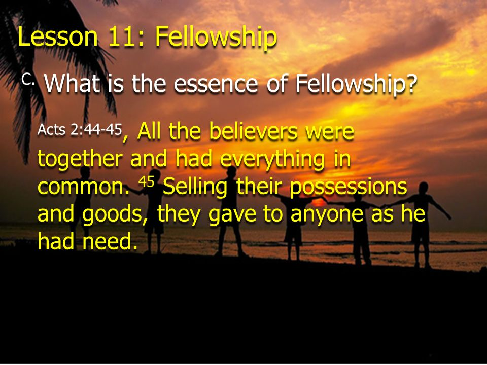 Lesson 11: Fellowship C. What is the essence of Fellowship? Acts 2:44-45, All the believers were together and had everything in common. 45 Selling the