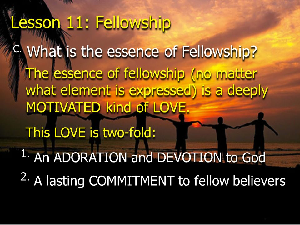 Lesson 11: Fellowship C. What is the essence of Fellowship? The essence of fellowship (no matter what element is expressed) is a deeply MOTIVATED kind