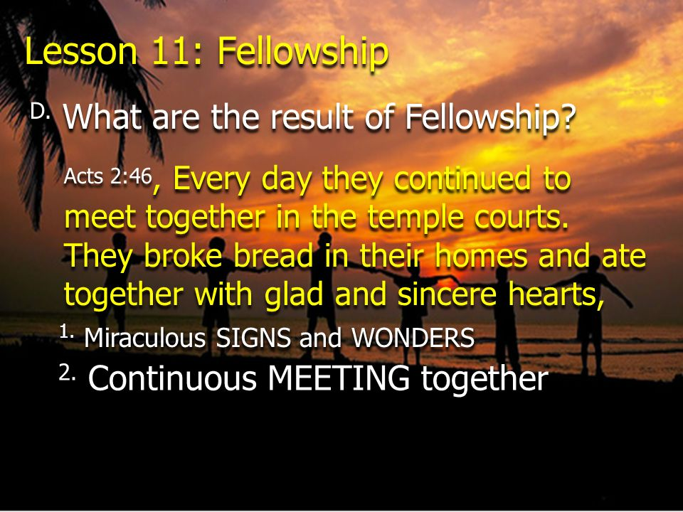 D. What are the result of Fellowship? Acts 2:46, Every day they continued to meet together in the temple courts. They broke bread in their homes and a