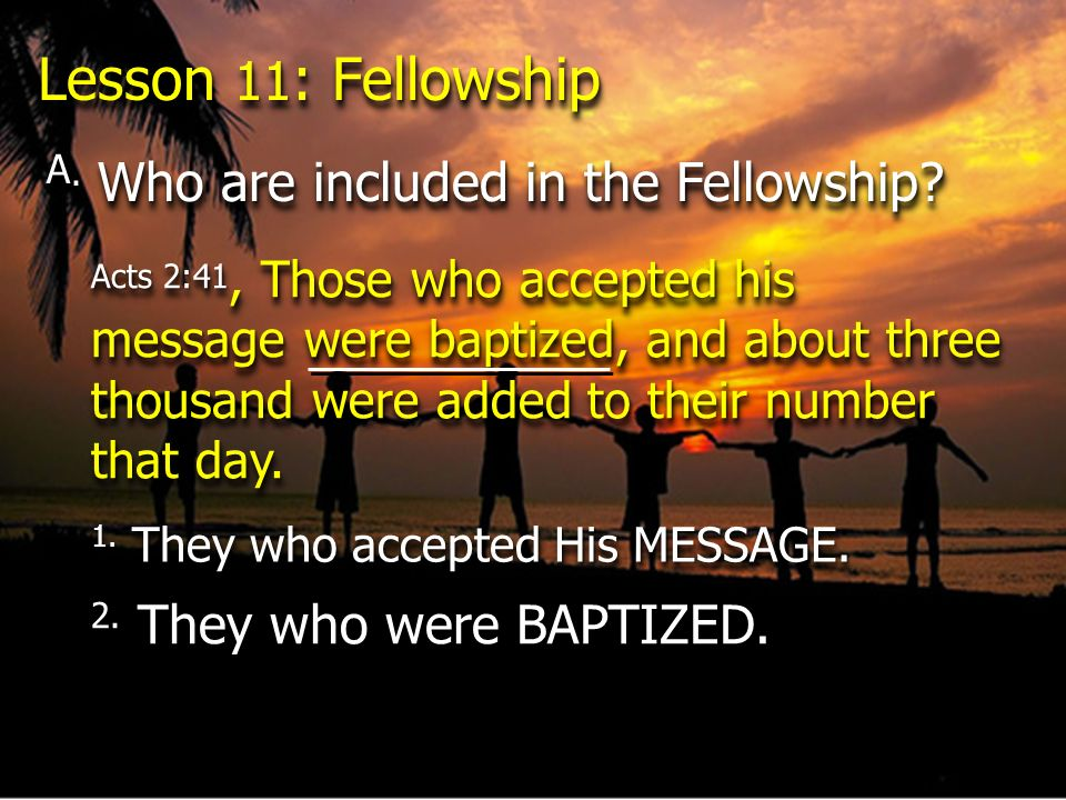 Lesson 11 : Fellowship A. Who are included in the Fellowship? Acts 2:41, Those who accepted his message were baptized, and about three thousand were a