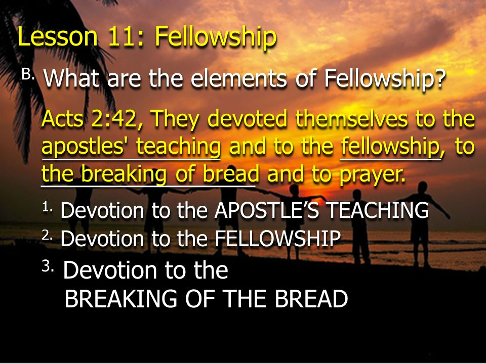 Lesson 11: Fellowship B. What are the elements of Fellowship? Acts 2:42, They devoted themselves to the apostles' teaching and to the fellowship, to t