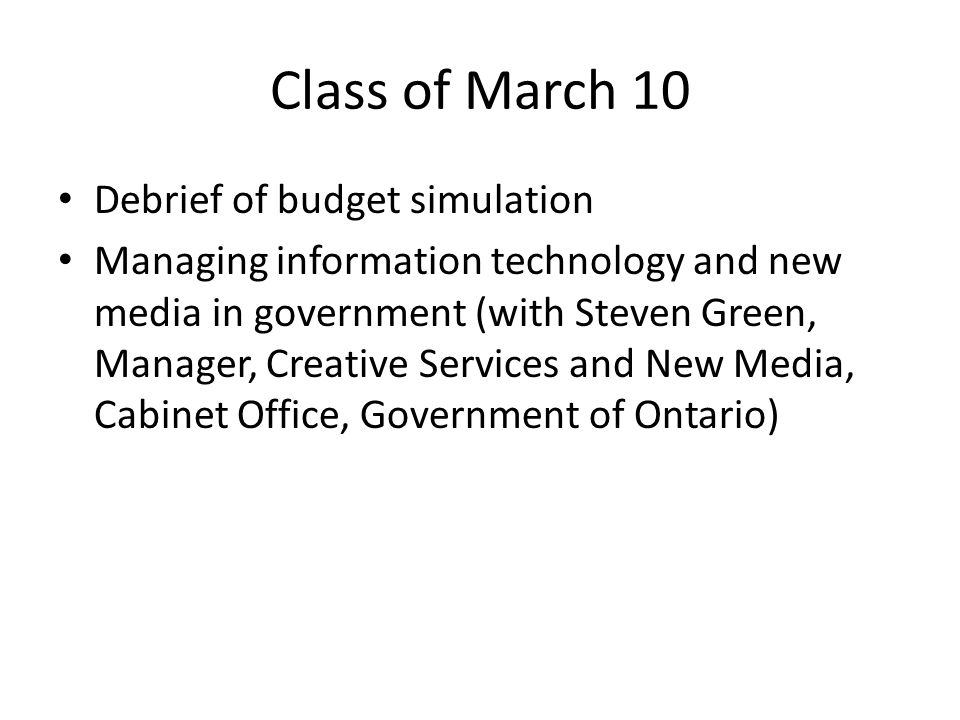 Class of March 10 Debrief of budget simulation Managing information technology and new media in government (with Steven Green, Manager, Creative Services and New Media, Cabinet Office, Government of Ontario)