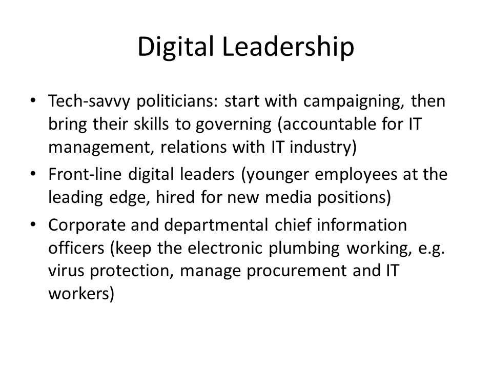 Digital Leadership Tech-savvy politicians: start with campaigning, then bring their skills to governing (accountable for IT management, relations with IT industry) Front-line digital leaders (younger employees at the leading edge, hired for new media positions) Corporate and departmental chief information officers (keep the electronic plumbing working, e.g.