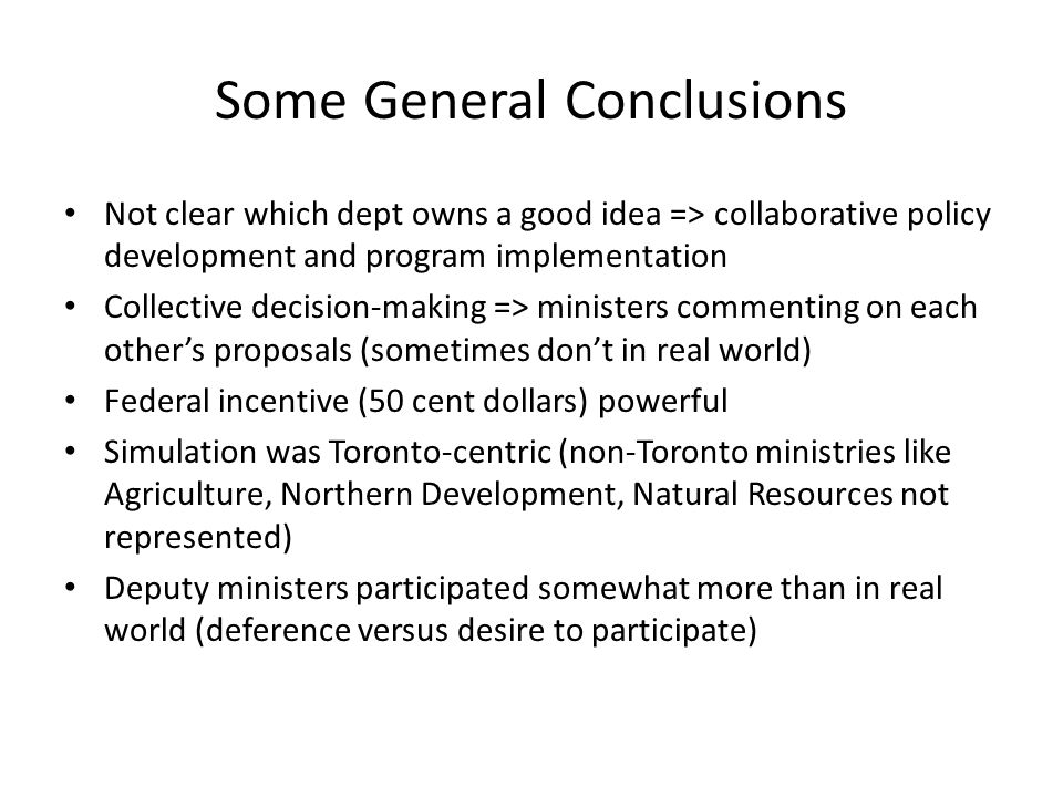 Some General Conclusions Not clear which dept owns a good idea => collaborative policy development and program implementation Collective decision-making => ministers commenting on each others proposals (sometimes dont in real world) Federal incentive (50 cent dollars) powerful Simulation was Toronto-centric (non-Toronto ministries like Agriculture, Northern Development, Natural Resources not represented) Deputy ministers participated somewhat more than in real world (deference versus desire to participate)