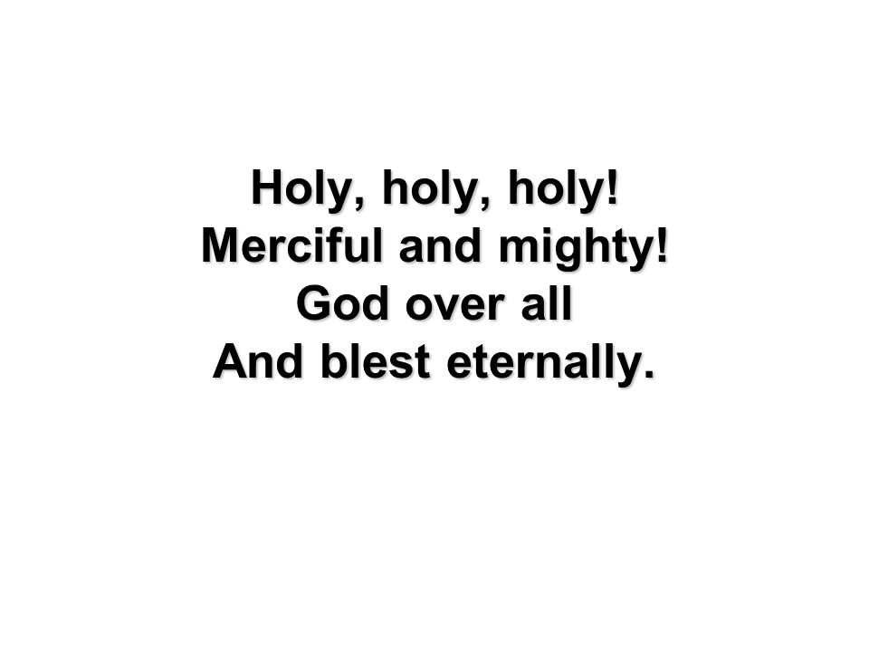 Holy, holy, holy! Merciful and mighty! God over all And blest eternally.