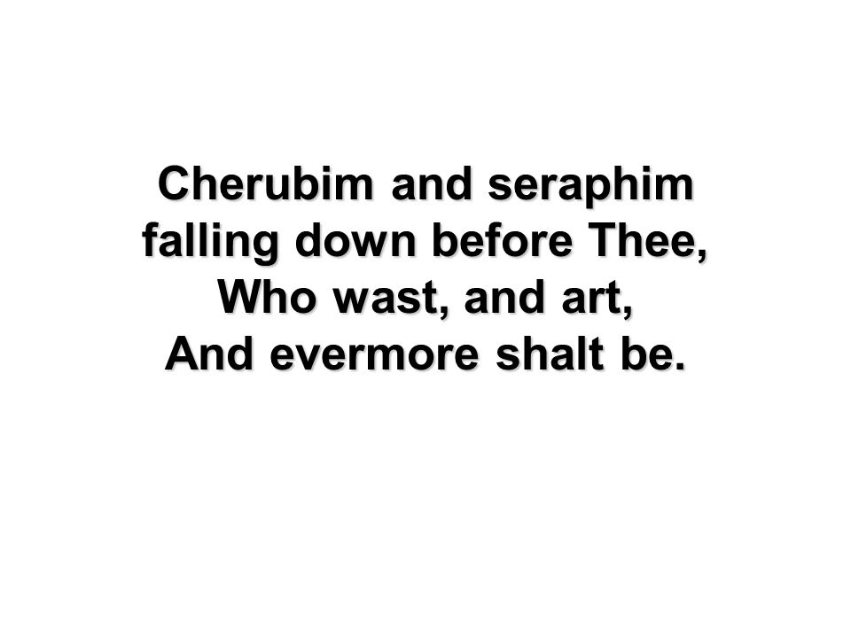 Cherubim and seraphim falling down before Thee, Who wast, and art, And evermore shalt be.