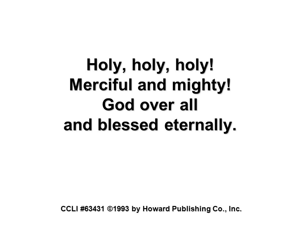 Holy, holy, holy! Merciful and mighty! God over all and blessed eternally. CCLI #63431 ©1993 by Howard Publishing Co., Inc.