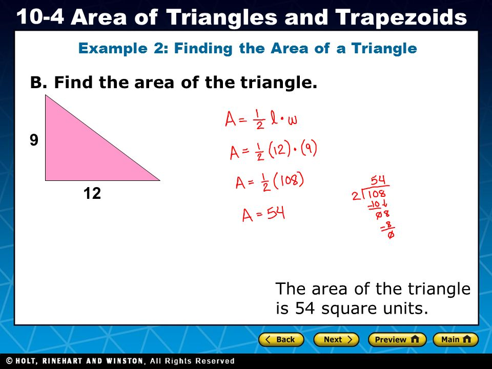 Holt CA Course 1 10-4 Area of Triangles and Trapezoids B. Find the area of the triangle. Example 2: Finding the Area of a Triangle 9 The area of the t