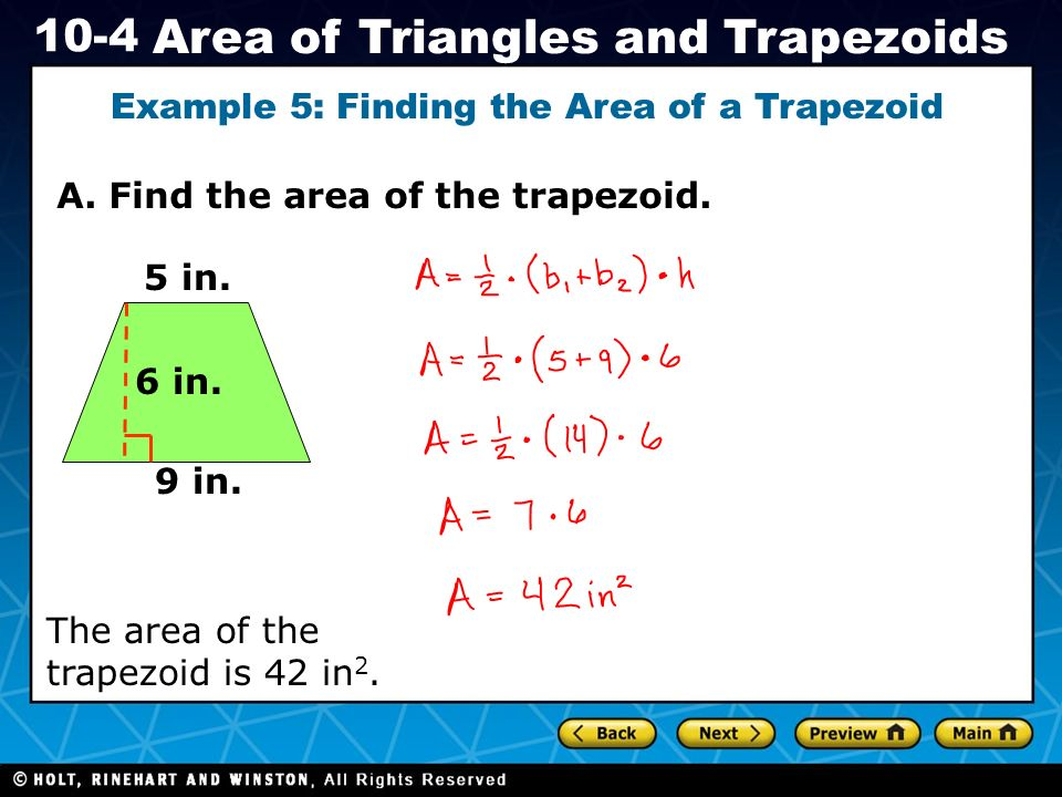 Holt CA Course 1 10-4 Area of Triangles and Trapezoids A. Find the area of the trapezoid. Example 5: Finding the Area of a Trapezoid 5 in. 6 in. 9 in.