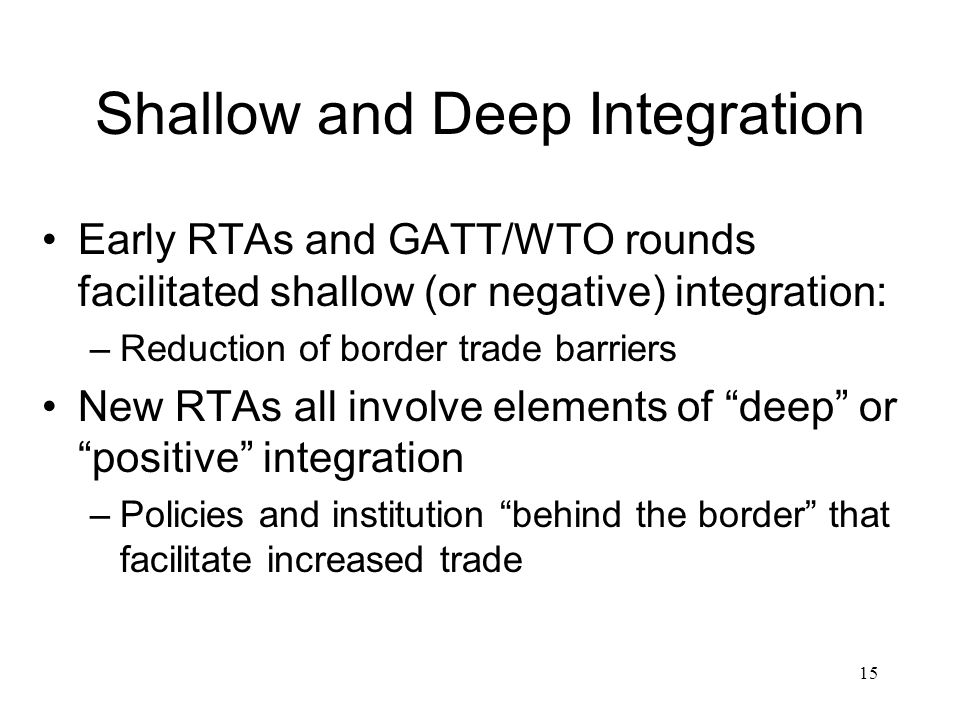 15 Shallow and Deep Integration Early RTAs and GATT/WTO rounds facilitated shallow (or negative) integration: –Reduction of border trade barriers New RTAs all involve elements of deep or positive integration –Policies and institution behind the border that facilitate increased trade