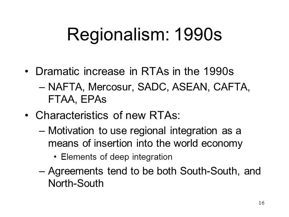 16 Regionalism: 1990s Dramatic increase in RTAs in the 1990s –NAFTA, Mercosur, SADC, ASEAN, CAFTA, FTAA, EPAs Characteristics of new RTAs: –Motivation