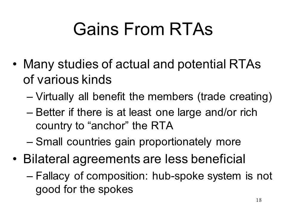 Gains From RTAs Many studies of actual and potential RTAs of various kinds –Virtually all benefit the members (trade creating) –Better if there is at least one large and/or rich country to anchor the RTA –Small countries gain proportionately more Bilateral agreements are less beneficial –Fallacy of composition: hub-spoke system is not good for the spokes 18