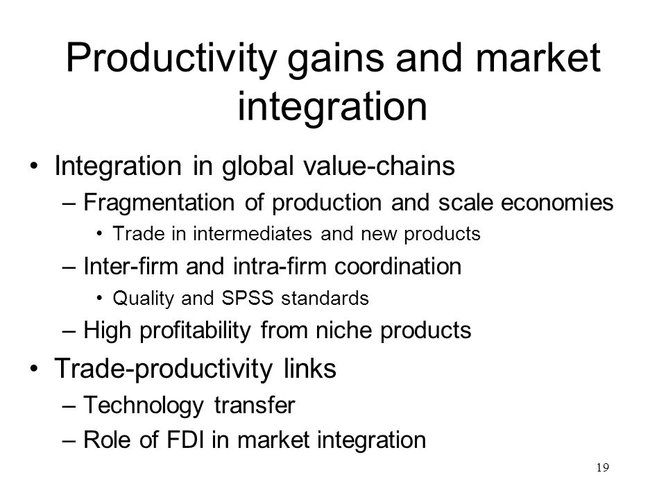 19 Productivity gains and market integration Integration in global value-chains –Fragmentation of production and scale economies Trade in intermediate