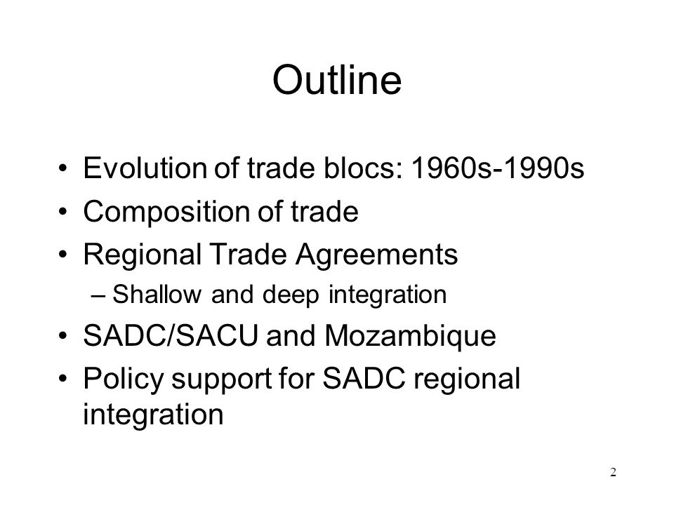 2 Outline Evolution of trade blocs: 1960s-1990s Composition of trade Regional Trade Agreements –Shallow and deep integration SADC/SACU and Mozambique