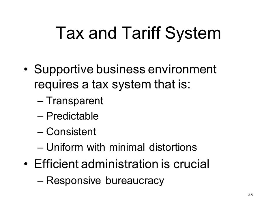 Tax and Tariff System Supportive business environment requires a tax system that is: –Transparent –Predictable –Consistent –Uniform with minimal distortions Efficient administration is crucial –Responsive bureaucracy 29