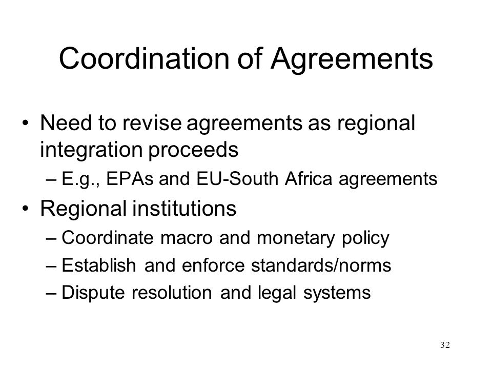 Coordination of Agreements Need to revise agreements as regional integration proceeds –E.g., EPAs and EU-South Africa agreements Regional institutions –Coordinate macro and monetary policy –Establish and enforce standards/norms –Dispute resolution and legal systems 32
