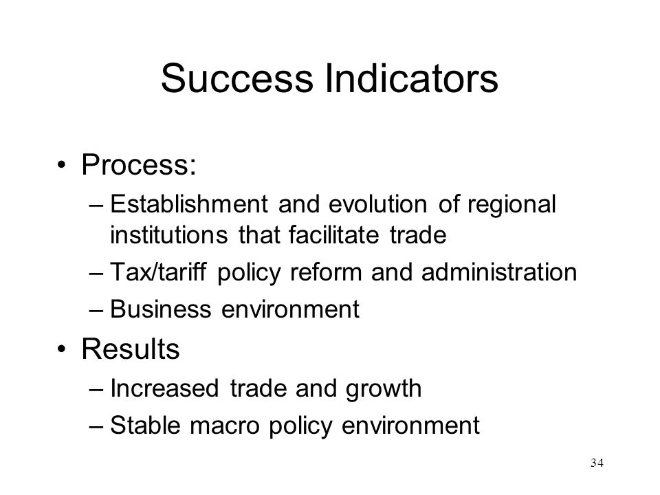 Success Indicators Process: –Establishment and evolution of regional institutions that facilitate trade –Tax/tariff policy reform and administration –