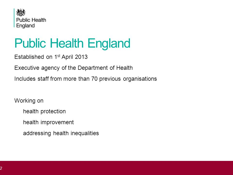 Public Health England Established on 1 st April 2013 Executive agency of the Department of Health Includes staff from more than 70 previous organisati