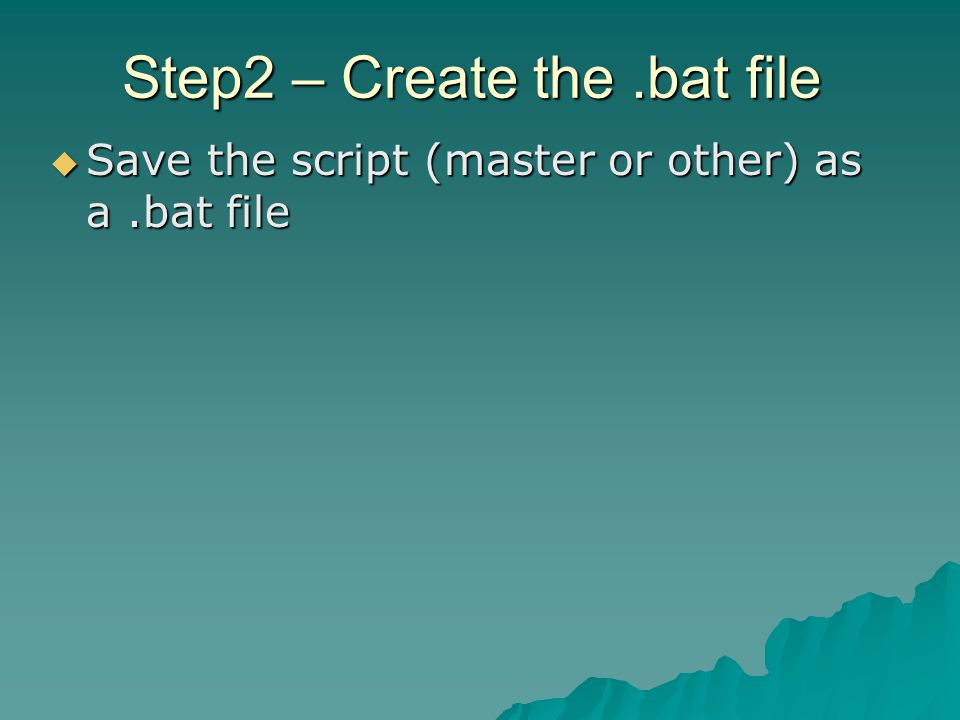 Step2 – Create the.bat file Save the script (master or other) as a.bat file Save the script (master or other) as a.bat file
