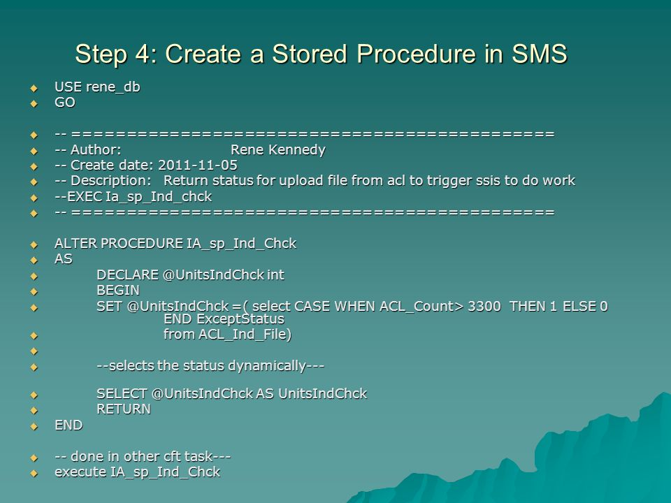 Step 4: Create a Stored Procedure in SMS USE rene_db USE rene_db GO GO -- ============================================= -- ============================================= -- Author:Rene Kennedy -- Author:Rene Kennedy -- Create date: Create date: Description:Return status for upload file from acl to trigger ssis to do work -- Description:Return status for upload file from acl to trigger ssis to do work --EXEC Ia_sp_Ind_chck --EXEC Ia_sp_Ind_chck -- ============================================= -- ============================================= ALTER PROCEDURE IA_sp_Ind_Chck ALTER PROCEDURE IA_sp_Ind_Chck AS AS int int BEGIN BEGIN =( select CASE WHEN ACL_Count> 3300 THEN 1 ELSE 0 END ExceptStatus =( select CASE WHEN ACL_Count> 3300 THEN 1 ELSE 0 END ExceptStatus from ACL_Ind_File) from ACL_Ind_File) --selects the status dynamically--- --selects the status dynamically--- AS UnitsIndChck AS UnitsIndChck RETURN RETURN END END -- done in other cft task done in other cft task--- execute IA_sp_Ind_Chck execute IA_sp_Ind_Chck