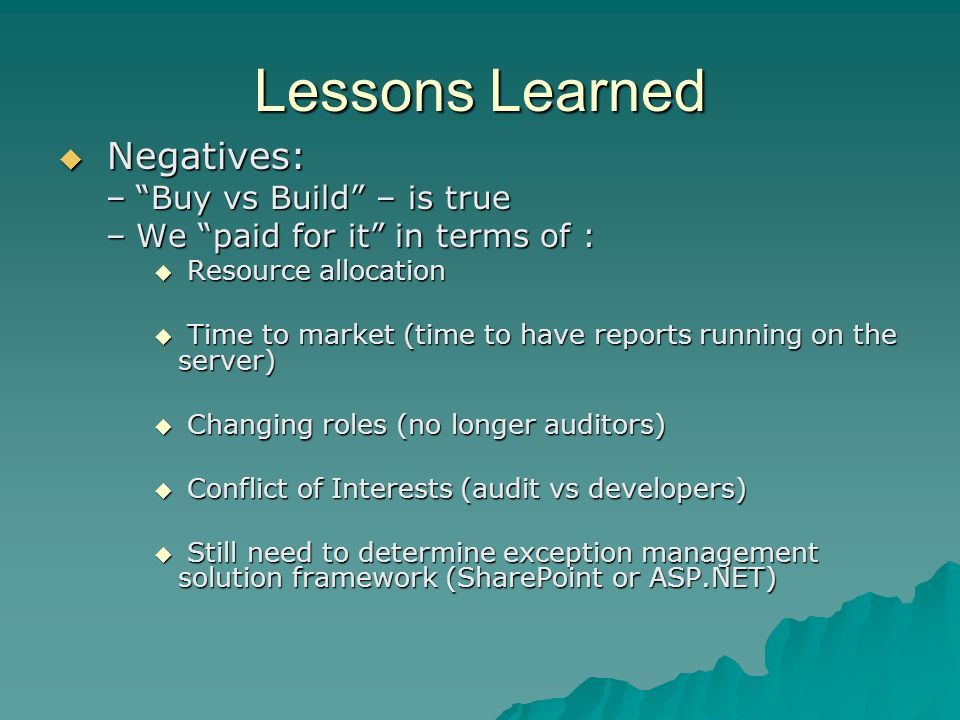 Lessons Learned Negatives: Negatives: –Buy vs Build – is true –We paid for it in terms of : Resource allocation Resource allocation Time to market (time to have reports running on the server) Time to market (time to have reports running on the server) Changing roles (no longer auditors) Changing roles (no longer auditors) Conflict of Interests (audit vs developers) Conflict of Interests (audit vs developers) Still need to determine exception management solution framework (SharePoint or ASP.NET) Still need to determine exception management solution framework (SharePoint or ASP.NET)