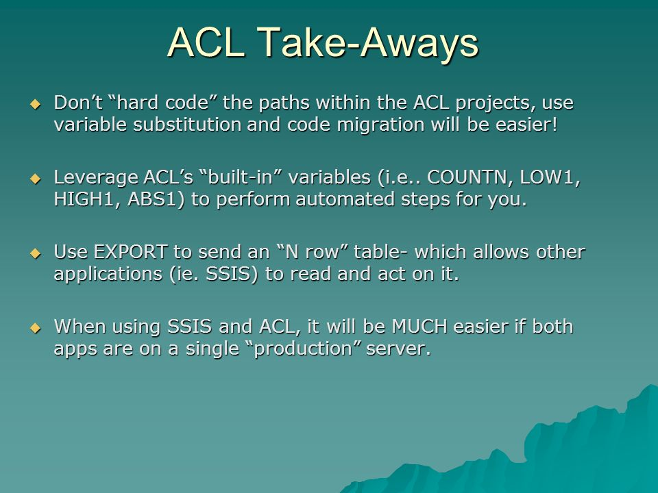 ACL Take-Aways Dont hard code the paths within the ACL projects, use variable substitution and code migration will be easier! Dont hard code the paths