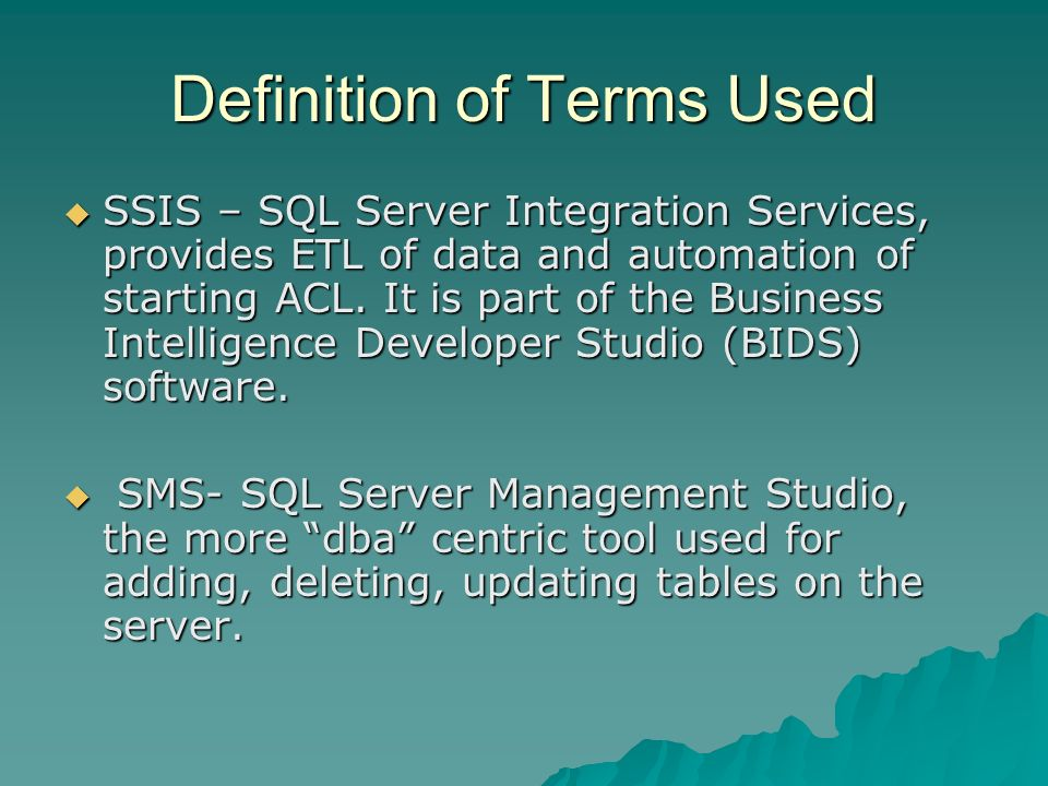 Definition of Terms Used SSIS – SQL Server Integration Services, provides ETL of data and automation of starting ACL. It is part of the Business Intel
