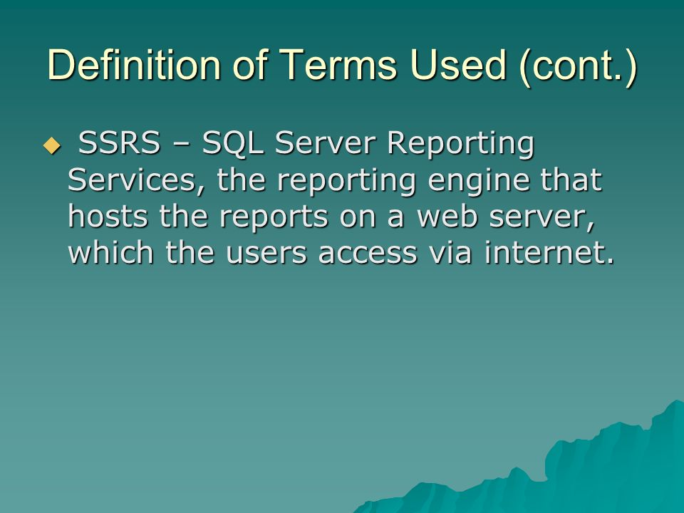 Definition of Terms Used (cont.) SSRS – SQL Server Reporting Services, the reporting engine that hosts the reports on a web server, which the users access via internet.