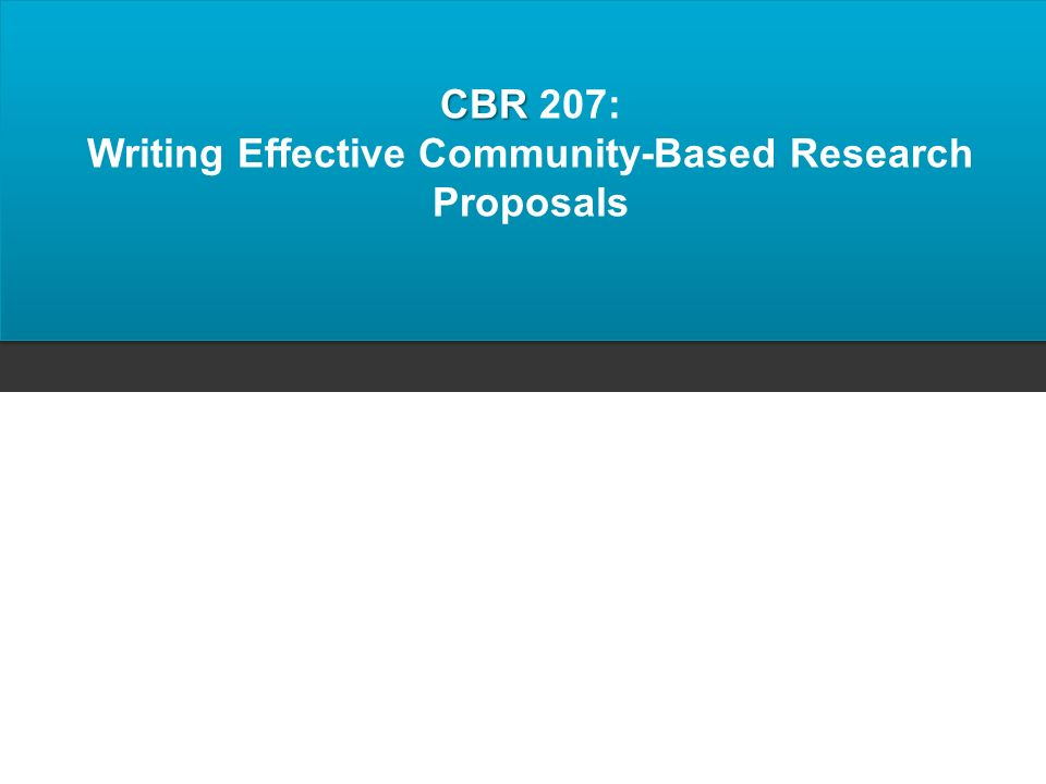 CBR CBR 207: Writing Effective Community-Based Research Proposals