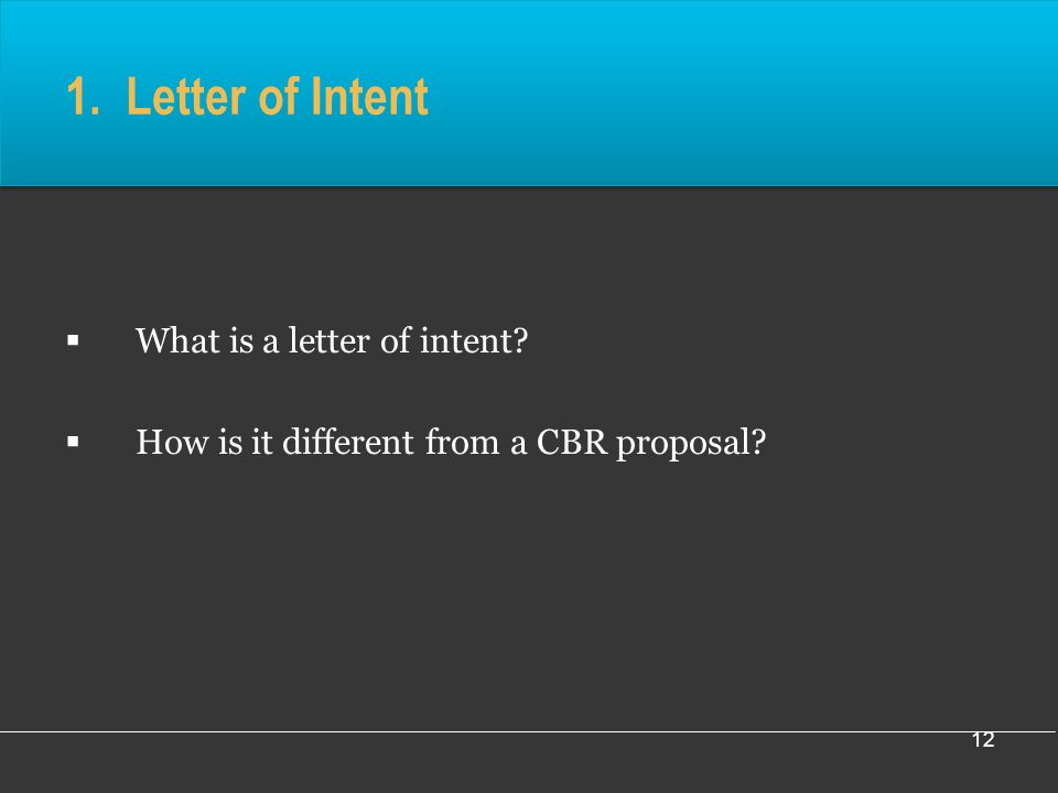 12 1. Letter of Intent What is a letter of intent How is it different from a CBR proposal