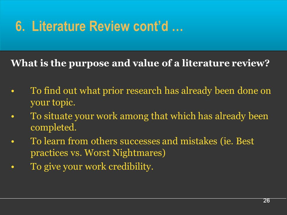 26 6. Literature Review contd … What is the purpose and value of a literature review.