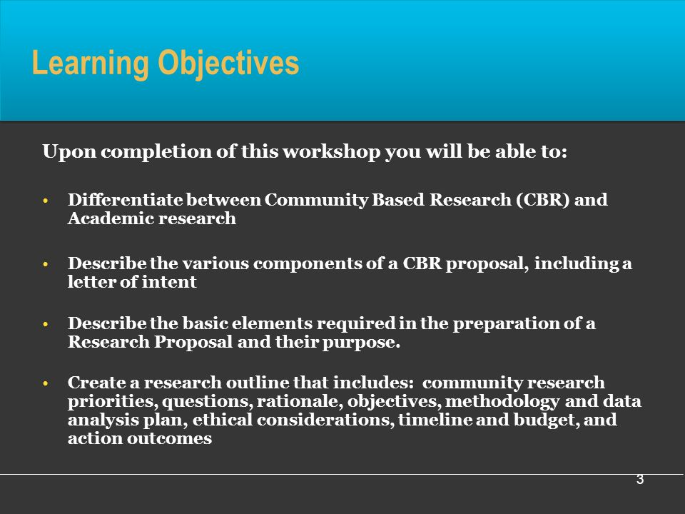 3 Learning Objectives Upon completion of this workshop you will be able to: Differentiate between Community Based Research (CBR) and Academic research Describe the various components of a CBR proposal, including a letter of intent Describe the basic elements required in the preparation of a Research Proposal and their purpose.