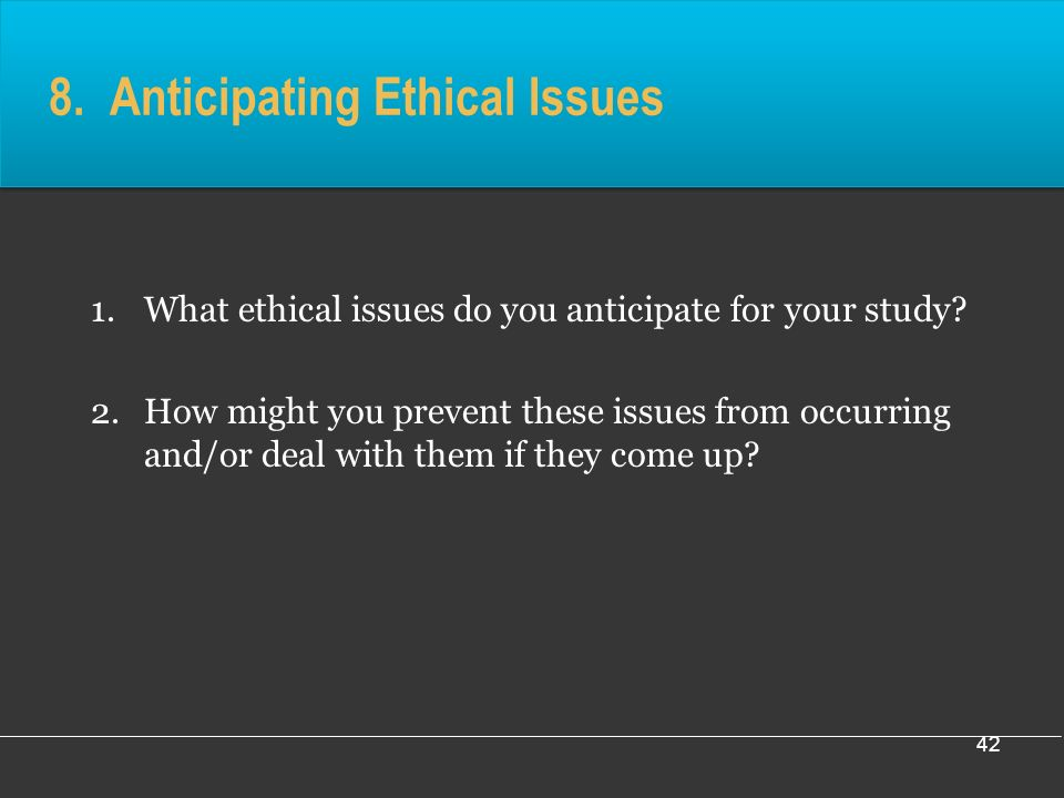 42 8. Anticipating Ethical Issues 1.What ethical issues do you anticipate for your study.