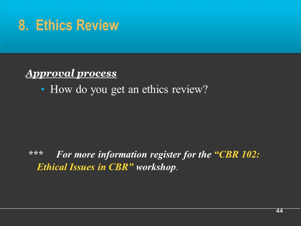 44 8. Ethics Review Approval process How do you get an ethics review.