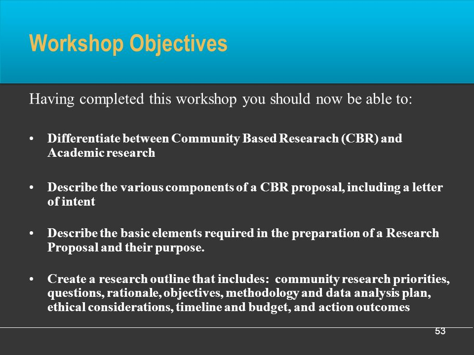 53 Workshop Objectives Having completed this workshop you should now be able to: Differentiate between Community Based Researach (CBR) and Academic research Describe the various components of a CBR proposal, including a letter of intent Describe the basic elements required in the preparation of a Research Proposal and their purpose.