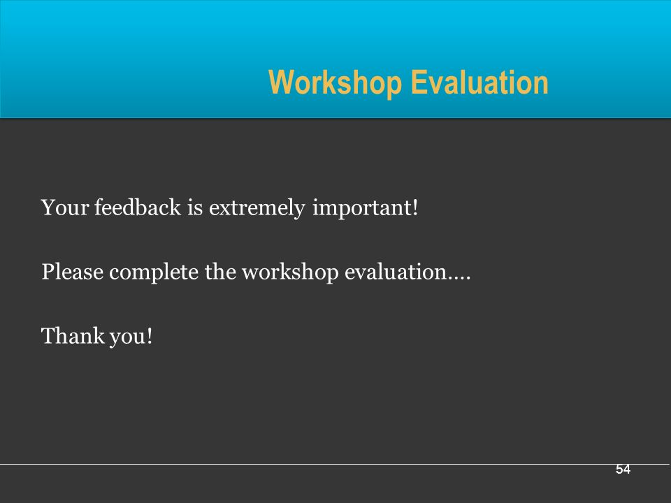 54 Workshop Evaluation Your feedback is extremely important.