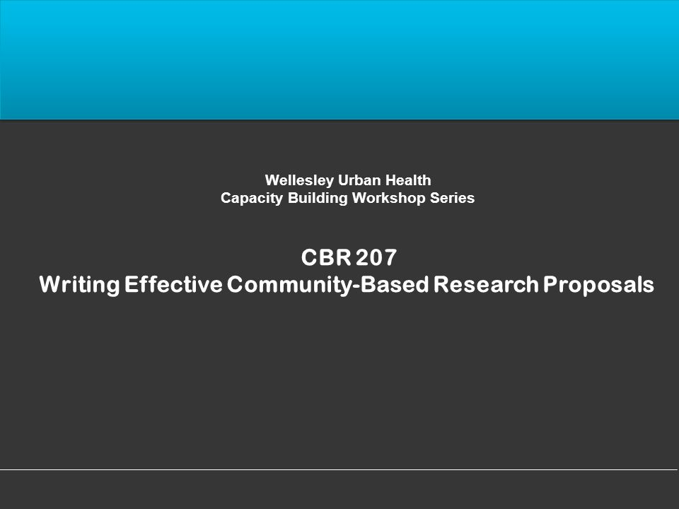Wellesley Urban Health Capacity Building Workshop Series CBR 207 Writing Effective Community-Based Research Proposals