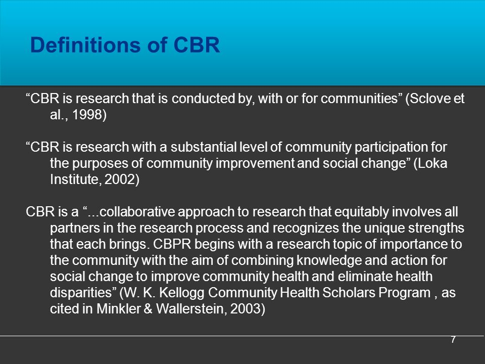 7 Definitions of CBR CBR is research that is conducted by, with or for communities (Sclove et al., 1998) CBR is research with a substantial level of community participation for the purposes of community improvement and social change (Loka Institute, 2002) CBR is a...collaborative approach to research that equitably involves all partners in the research process and recognizes the unique strengths that each brings.