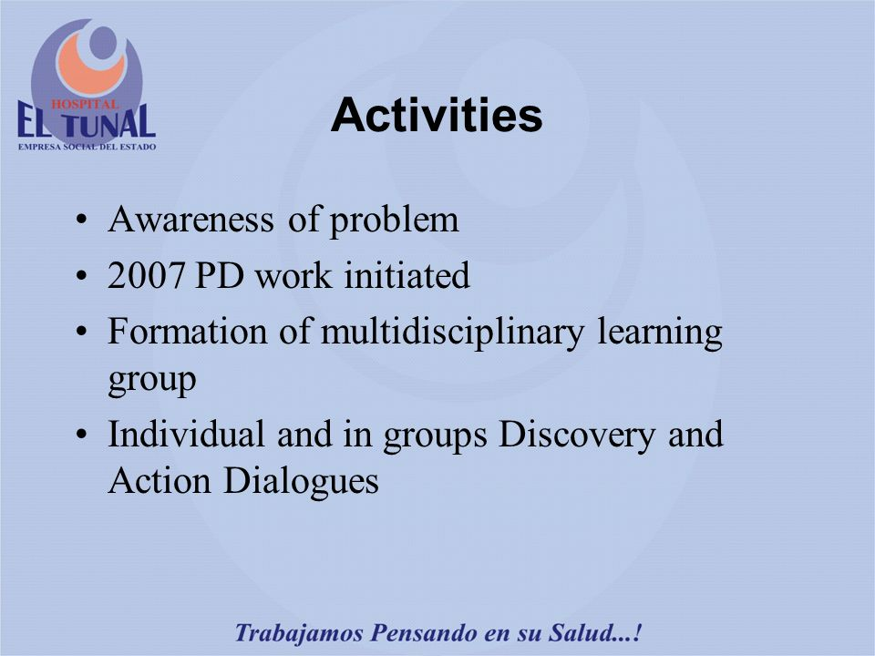 Activities Awareness of problem 2007 PD work initiated Formation of multidisciplinary learning group Individual and in groups Discovery and Action Dialogues