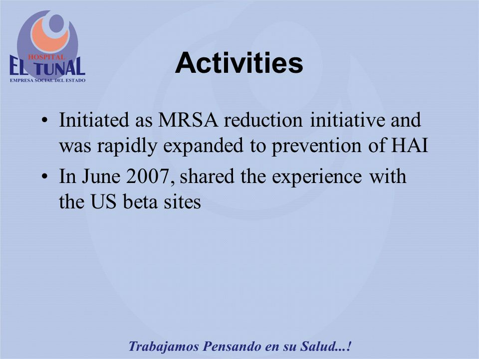 Activities Initiated as MRSA reduction initiative and was rapidly expanded to prevention of HAI In June 2007, shared the experience with the US beta sites