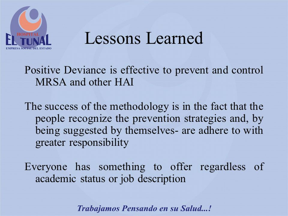Lessons Learned Positive Deviance is effective to prevent and control MRSA and other HAI The success of the methodology is in the fact that the people recognize the prevention strategies and, by being suggested by themselves- are adhere to with greater responsibility Everyone has something to offer regardless of academic status or job description