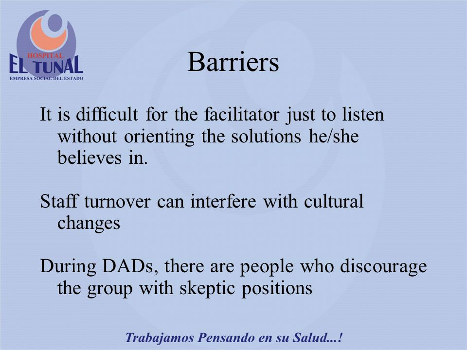 Barriers It is difficult for the facilitator just to listen without orienting the solutions he/she believes in.