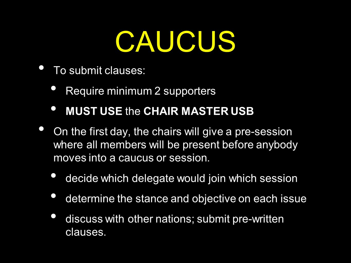 CAUCUS To submit clauses: Require minimum 2 supporters MUST USE the CHAIR MASTER USB On the first day, the chairs will give a pre-session where all me