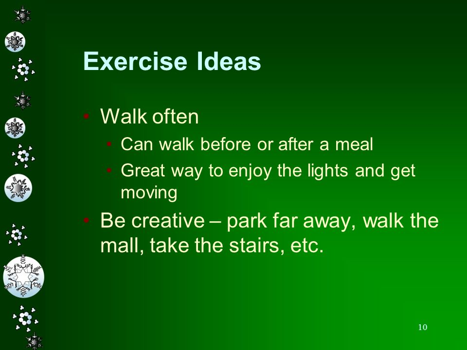 10 Exercise Ideas Walk often Can walk before or after a meal Great way to enjoy the lights and get moving Be creative – park far away, walk the mall,