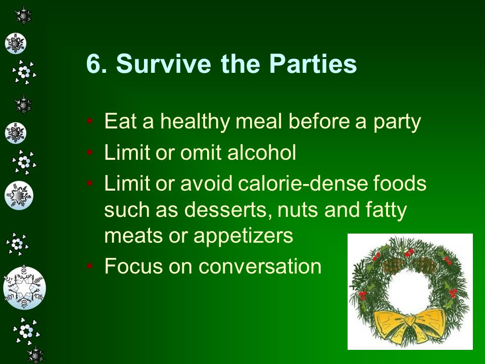 16 6. Survive the Parties Eat a healthy meal before a party Limit or omit alcohol Limit or avoid calorie-dense foods such as desserts, nuts and fatty