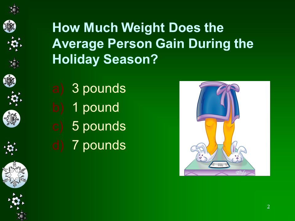 2 How Much Weight Does the Average Person Gain During the Holiday Season? a)3 pounds b)1 pound c)5 pounds d)7 pounds