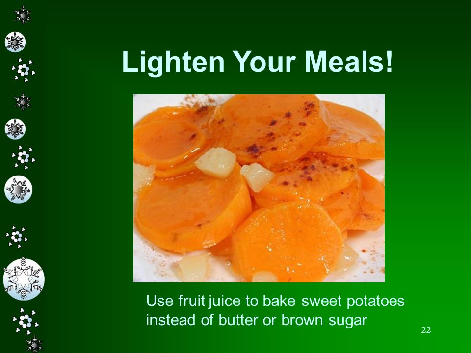 22 Lighten Your Meals! Use fruit juice to bake sweet potatoes instead of butter or brown sugar